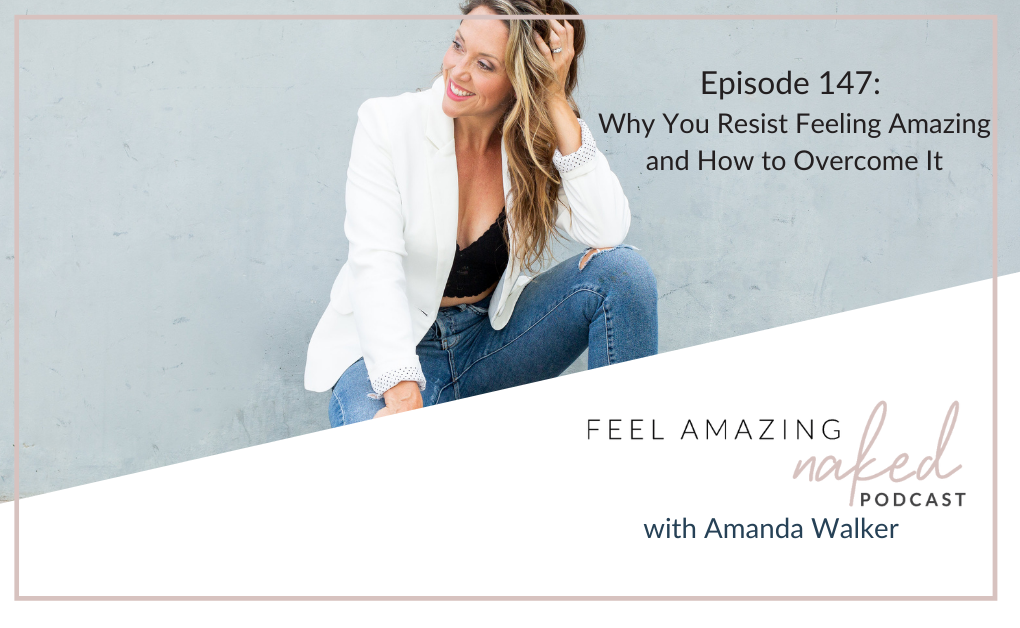 Why You Resist Feeling Amazing and How to Overcome It